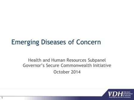 1 Emerging Diseases of Concern Health and Human Resources Subpanel Governor's Secure Commonwealth Initiative October 2014.