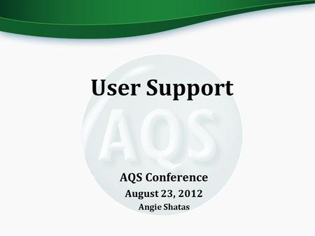 AQS Conference August 23, 2012 Angie Shatas User Support.