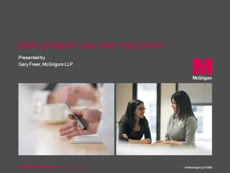 Presented by 1 © McGrigors LLP 2009 EMPLOYMENT LAW AND THE EXPAT Gary Freer, McGrigors LLP.