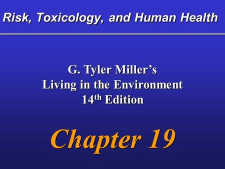 Risk, Toxicology, and Human Health G. Tyler Miller's Living in the Environment 14 th Edition Chapter 19 G. Tyler Miller's Living in the Environment 14.