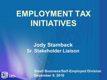 1 EMPLOYMENT TAX INITIATIVES Jody Stamback Sr. Stakeholder Liaison Small Business/Self-Employed Division December 9, 2010.