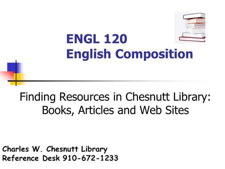 ENGL 120 English Composition Finding Resources in Chesnutt Library: Books, Articles and Web Sites Charles W. Chesnutt Library Reference Desk 910-672-1233.