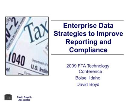 2009 FTA Technology Conference Boise, Idaho David Boyd Enterprise Data Strategies to Improve Reporting and Compliance David Boyd & Associates.