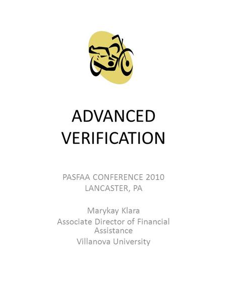 ADVANCED VERIFICATION PASFAA CONFERENCE 2010 LANCASTER, PA Marykay Klara Associate Director of Financial Assistance Villanova University.
