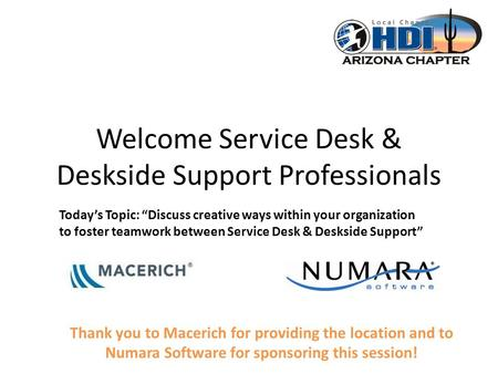 Welcome Service Desk & Deskside Support Professionals Thank you to Macerich for providing the location and to Numara Software for sponsoring this session!