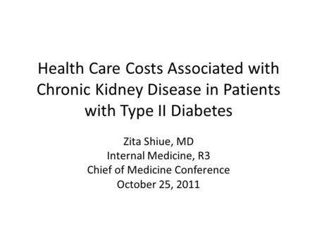 Health Care Costs Associated with Chronic Kidney Disease in Patients with Type II Diabetes Zita Shiue, MD Internal Medicine, R3 Chief of Medicine Conference.