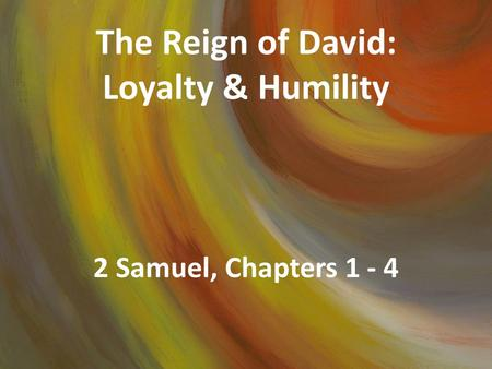 The Reign of David: Loyalty & Humility 2 Samuel, Chapters 1 - 4.