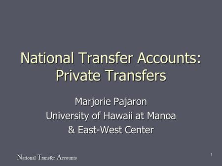 N ational T ransfer A ccounts 1 National Transfer Accounts: Private Transfers Marjorie Pajaron University of Hawaii at Manoa & East-West Center.