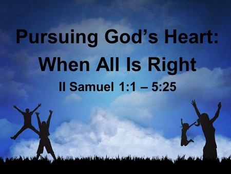 Pursuing God's Heart: When All Is Right II Samuel 1:1 – 5:25.