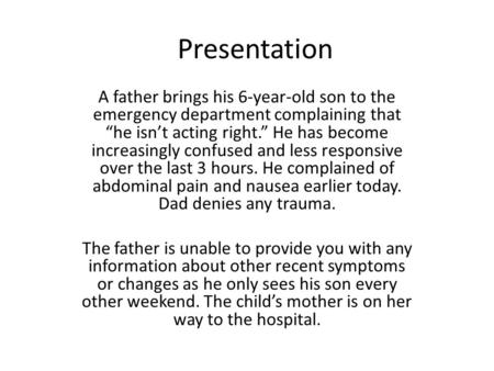 "Presentation A father brings his 6-year-old son to the emergency department complaining that ""he isn't acting right."" He has become increasingly confused."