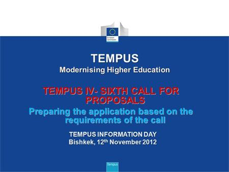 TEMPUS IV- SIXTH CALL FOR PROPOSALS Preparing the application based on the requirements of the call 1 TEMPUS Modernising Higher Education TEMPUS INFORMATION.