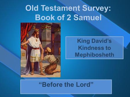 "Old Testament Survey: Book of 2 Samuel ""Before the Lord"" King David's Kindness to Mephibosheth."