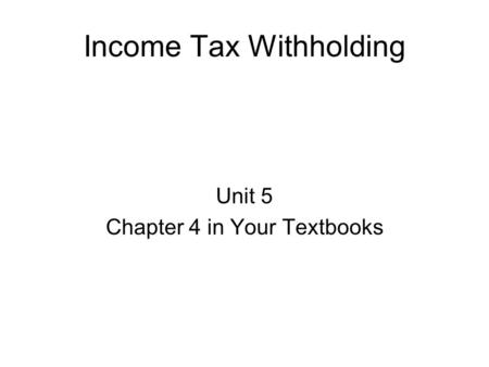 Income Tax Withholding Unit 5 Chapter 4 in Your Textbooks.