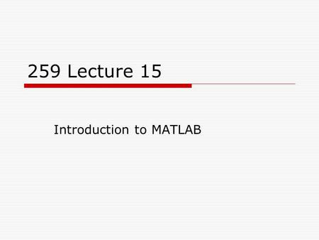 "259 Lecture 15 Introduction to MATLAB. 2 What is MATLAB?  MATLAB, which stands for ""MATrix LABoratory"" is a high- performance language for technical."