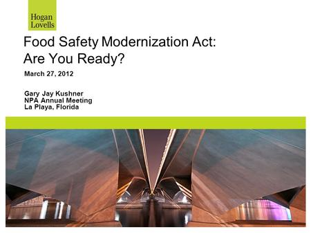 Food Safety Modernization Act: Are You Ready? March 27, 2012 Gary Jay Kushner NPA Annual Meeting La Playa, Florida.