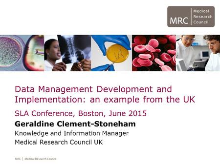 Data Management Development and Implementation: an example from the UK SLA Conference, Boston, June 2015 Geraldine Clement-Stoneham Knowledge and Information.