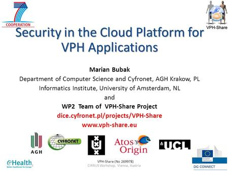 CIRRUS Workshop, Vienna, Austria119 Nov 2013 Security in the Cloud Platform for VPH Applications Marian Bubak Department of Computer Science and Cyfronet,