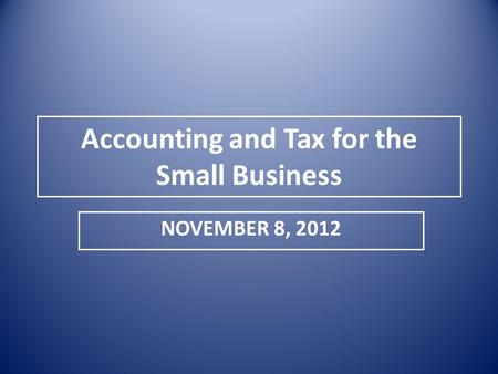 Accounting and Tax for the Small Business NOVEMBER 8, 2012.