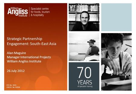 Strategic Partnership Engagement: South-East Asia Alan Maguire Manager International Projects William Angliss Institute 26 July 2012 RTO No. 3045 CRICOS.
