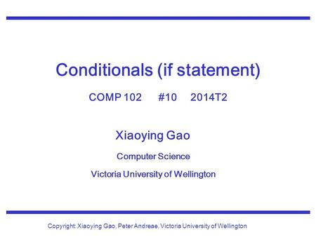 Xiaoying Gao Computer Science Victoria University of Wellington Copyright: Xiaoying Gao, Peter Andreae, Victoria University of Wellington Conditionals.