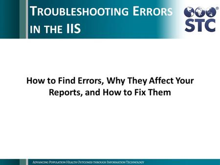 T ROUBLESHOOTING E RRORS IN THE IIS How to Find Errors, Why They Affect Your Reports, and How to Fix Them.