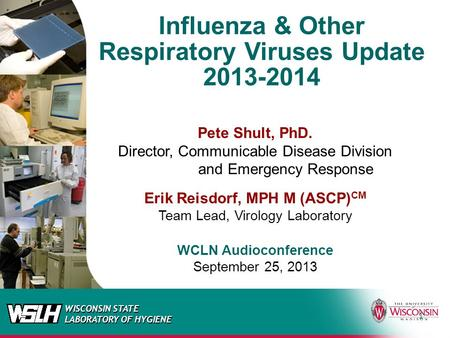 WISCONSIN STATE LABORATORY OF HYGIENE Influenza & Other Respiratory Viruses Update 2013-2014 Pete Shult, PhD. Director, Communicable Disease Division and.