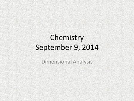 Chemistry September 9, 2014 Dimensional Analysis.