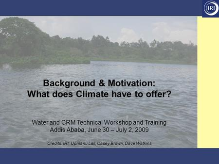 Background & Motivation: What does Climate have to offer? Water and CRM Technical Workshop and Training Addis Ababa, June 30 – July 2, 2009 Credits: IRI,