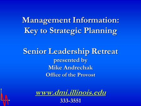 Management Information: Key to Strategic Planning Senior Leadership Retreat presented by Mike Andrechak Office of the Provost www.dmi.illinois.edu 333-3551.