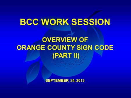 BCC WORK SESSION OVERVIEW OF ORANGE COUNTY SIGN CODE (PART II) SEPTEMBER 24, 2013.