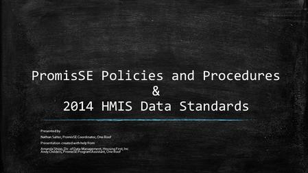 PromisSE Policies and Procedures & 2014 HMIS Data Standards Presented by Nathan Salter, PromisSE Coordinator, One Roof Presentation created with help from.