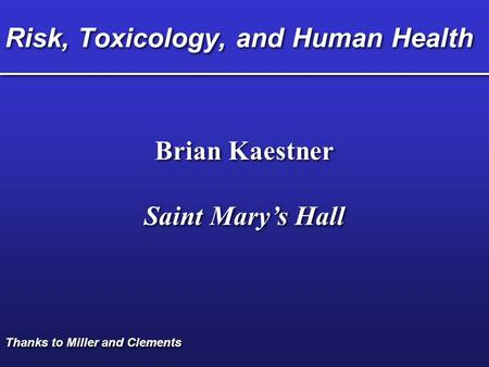 Risk, Toxicology, and Human Health Brian Kaestner Saint Mary's Hall Brian Kaestner Saint Mary's Hall Thanks to Miller and Clements.