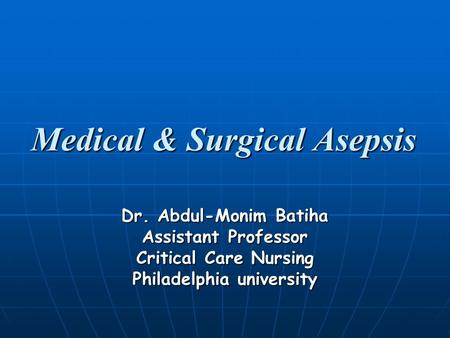 Medical & Surgical Asepsis Dr. Abdul-Monim Batiha Assistant Professor Critical Care Nursing Philadelphia university.