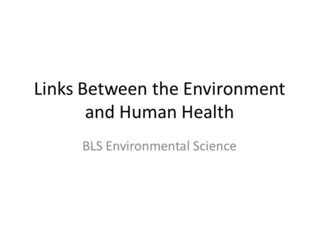 Links Between the Environment and Human Health BLS Environmental Science.