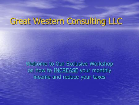 Great Western Consulting LLC Welcome to Our Exclusive Workshop on how to INCREASE your monthly income and reduce your taxes.