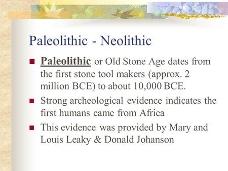 Paleolithic - Neolithic Paleolithic or Old Stone Age dates from the first stone tool makers (approx. 2 million BCE) to about 10,000 BCE. Strong archeological.