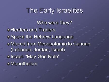 "The Early Israelites Who were they? Herders and Traders Spoke the Hebrew Language Moved from Mesopotamia to Canaan (Lebanon, Jordan, Israel) Israel- ""May."