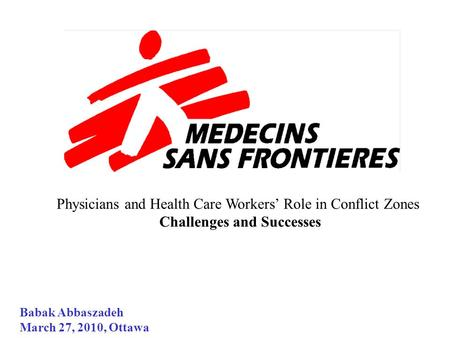Physicians and Health Care Workers' Role in Conflict Zones Challenges and Successes Babak Abbaszadeh March 27, 2010, Ottawa.