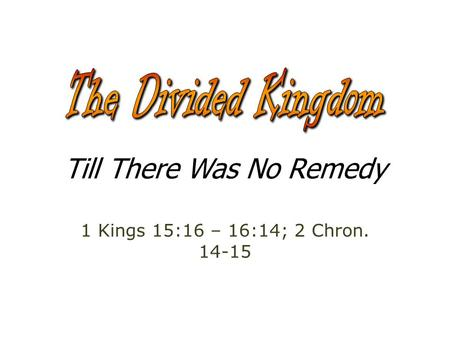 Till There Was No Remedy 1 Kings 15:16 – 16:14; 2 Chron. 14-15.