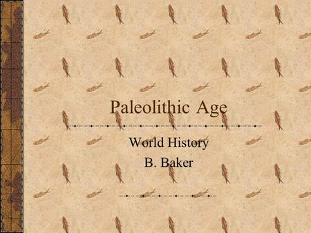 Paleolithic Age World History B. Baker. Paleolithic The earliest part of human history ~Greek Paleo = old Lithos = stone Name comes from fact that people.