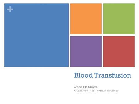+ Dr. Megan Rowley Consultant in Transfusion Medicine Blood Transfusion.