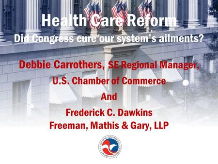 Health Care Reform Did Congress cure our system's ailments? Debbie Carrothers, SE Regional Manager, U.S. Chamber of Commerce And Frederick C. Dawkins Freeman,