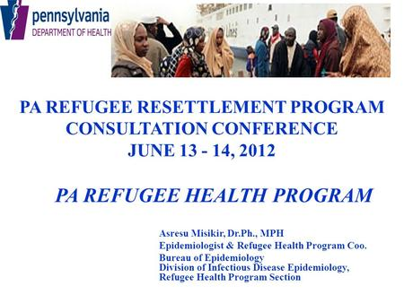 PA REFUGEE RESETTLEMENT PROGRAM CONSULTATION CONFERENCE JUNE 13 - 14, 2012 PA REFUGEE HEALTH PROGRAM Asresu Misikir, Dr.Ph., MPH Epidemiologist & Refugee.