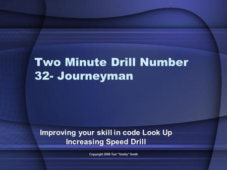 Two Minute Drill Number 32- Journeyman Improving your skill in code Look Up Increasing Speed Drill Copyright 2008 Ted Smitty Smith.