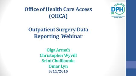 Office of Health Care Access (OHCA) Outpatient Surgery Data Reporting Webinar Olga Armah Christopher Wyvill Srini Chalikonda Omar Lyn 5/11/2015.