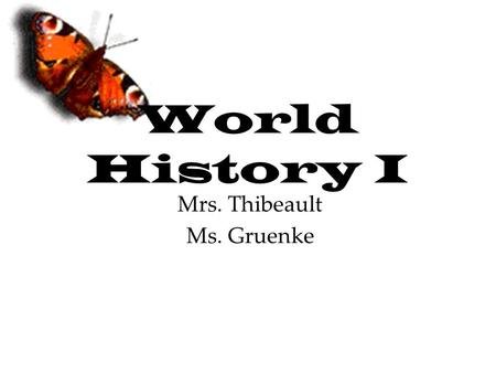 World History I Mrs. Thibeault Ms. Gruenke. What you need… Everyday bring: –A notebook –Textbook –Planner –Pen / Pencil.