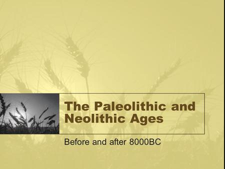 The Paleolithic and Neolithic Ages Before and after 8000BC.