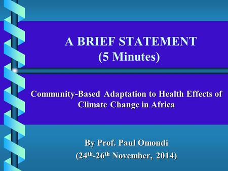A BRIEF STATEMENT (5 Minutes) Community-Based Adaptation to Health Effects of Climate Change in Africa By Prof. Paul Omondi (24 th -26 th November, 2014)