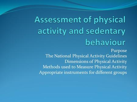 Purpose The National Physical Activity Guidelines Dimensions of Physical Activity Methods used to Measure Physical Activity Appropriate instruments for.