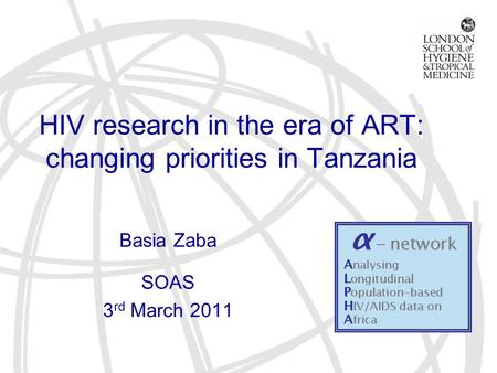 HIV research in the era of ART: changing priorities in Tanzania Basia Zaba SOAS 3 rd March 2011.
